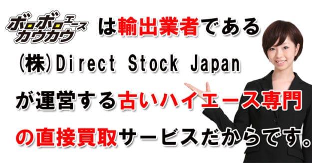 ボロボロエースカウカウは輸出業者である株式会社Direct Stock Japanが運営する古いハイエースの買取専門店だからです