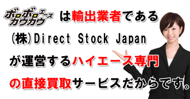 ボロボロエースカウカウは輸出業者ある株式会社Direct Stock Japanが運営するハイエース専門の買取サービスだからです